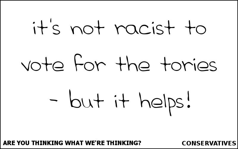 It's not racist to vote for the Tories - but it helps!